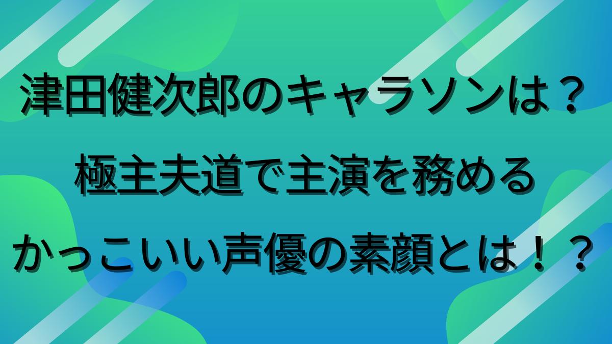 津田健次郎のキャラソンは?極主夫道で話題のかっこいい声優の素顔!