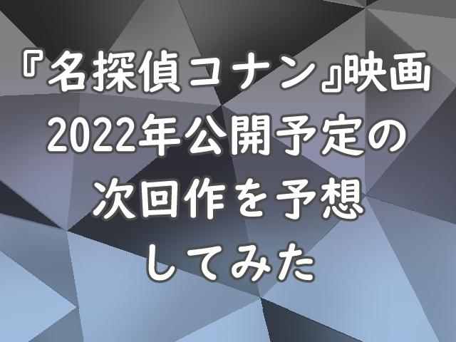 『名探偵コナン』映画 2022年公開予定の次回作を予想してみた